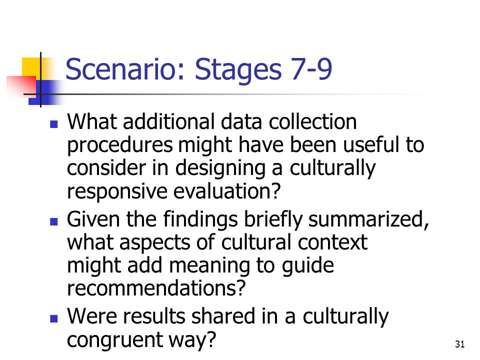 31 Scenario: Stages 7-9 What additional data collection procedures might have been useful to consider in designing a culturally responsive evaluation.