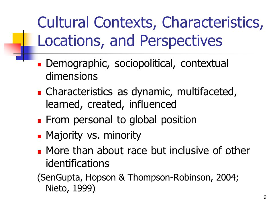 9 Cultural Contexts, Characteristics, Locations, and Perspectives Demographic, sociopolitical, contextual dimensions Characteristics as dynamic, multifaceted, learned, created, influenced From personal to global position Majority vs.