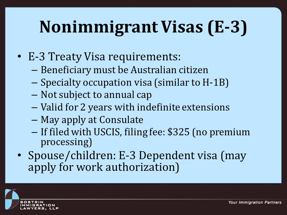 Nonimmigrant Visas (E-3) E-3 Treaty Visa requirements: – Beneficiary must be Australian citizen – Specialty occupation visa (similar to H-1B) – Not subject to annual cap – Valid for 2 years with indefinite extensions – May apply at Consulate – If filed with USCIS, filing fee: $325 (no premium processing) Spouse/children: E-3 Dependent visa (may apply for work authorization)