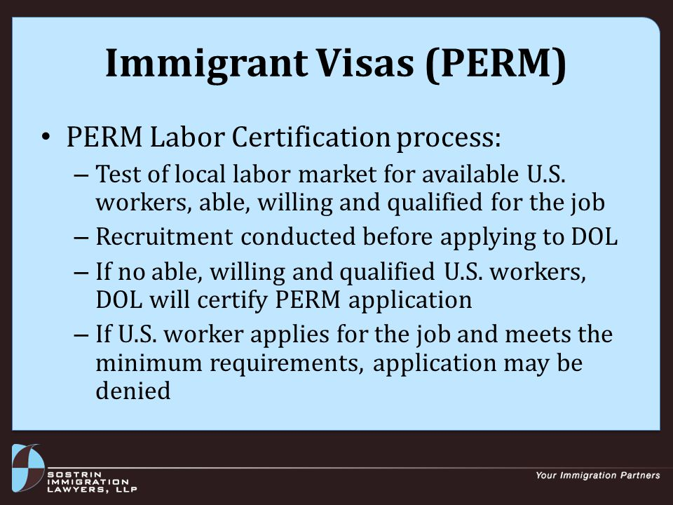 Immigrant Visas (PERM) Employer's responsibilities: – Establish minimum requirements (educational, training, experiential) for the job – Recruit for a minimally qualified U.S.