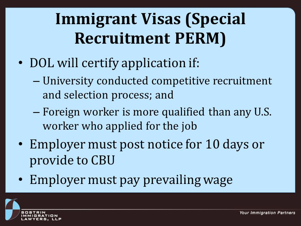 Immigrant Visas (Special Recruitment PERM) Timing considerations: – PERM Special Recruitment application must be filed within 18 months of selection for the job (i.e., the date of the offer letter) – Start permanent residence sponsorship/filing process no later than 12 months after hire – If more than 18 months since selection, can engage in re-recruitment/selection process to meet the 18-month deadline