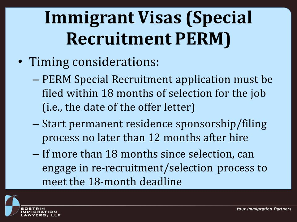 Immigrant Visas (PERM) Recruitment for professional positions: – Two print ads in Sunday paper (may post ad in professional journal instead of 1 Sunday ad) – 30-day job order with State Workforce Agency – Three additional venues from DOL list Employer must post notice for 10 days or provide to CBA Must show that could not find minimally qualified U.S.