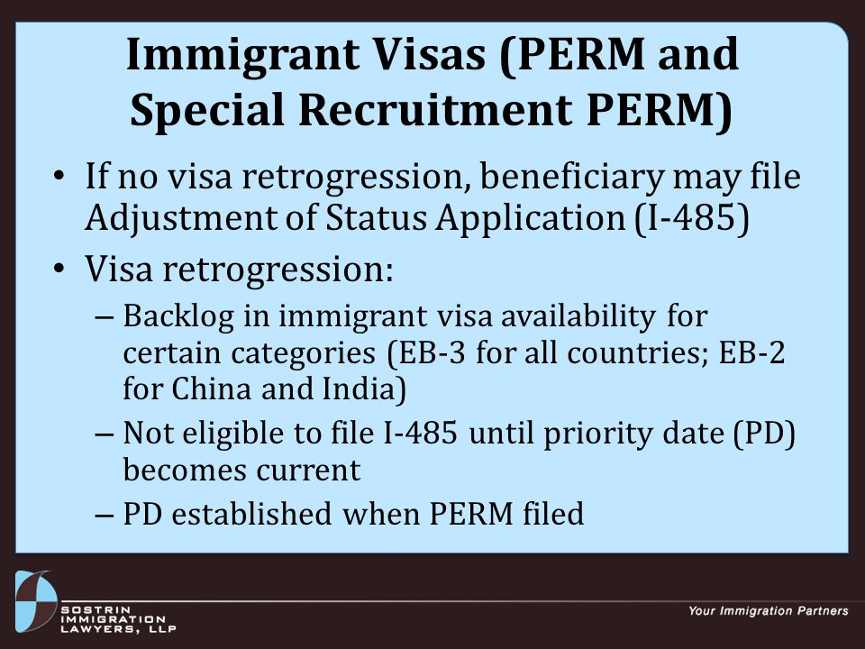 Immigrant Visas (PERM and Special Recruitment PERM) If no visa retrogression, beneficiary may file Adjustment of Status Application (I-485) Visa retrogression: – Backlog in immigrant visa availability for certain categories (EB-3 for all countries; EB-2 for China and India) – Not eligible to file I-485 until priority date (PD) becomes current – PD established when PERM filed