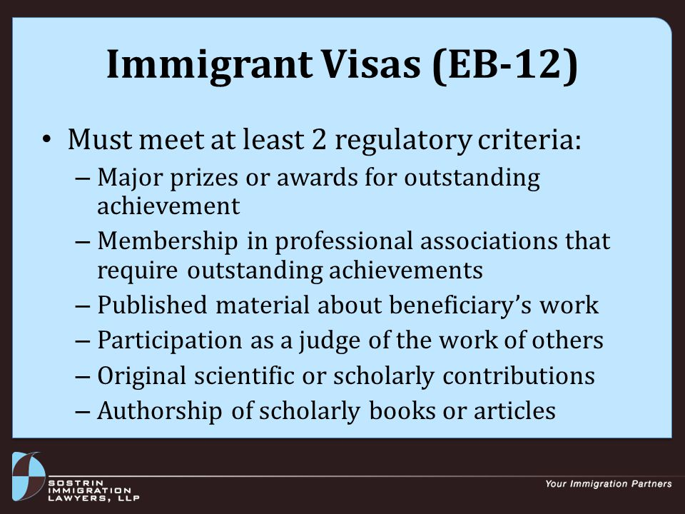 Immigrant Visas (EB-12) Must meet at least 2 regulatory criteria: – Major prizes or awards for outstanding achievement – Membership in professional associations that require outstanding achievements – Published material about beneficiary's work – Participation as a judge of the work of others – Original scientific or scholarly contributions – Authorship of scholarly books or articles