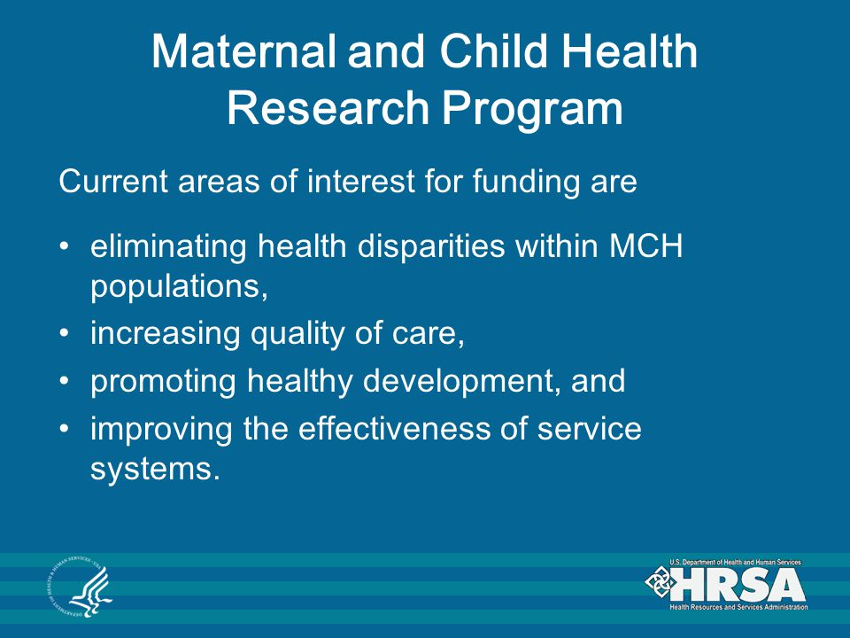 Maternal and Child Health Research Program R40 MCH Research Multiyear Grants Support investigator-initiated applied MCH research that has the potential to improve health care services and delivery, and to promote the health and wellbeing of maternal and child populations.