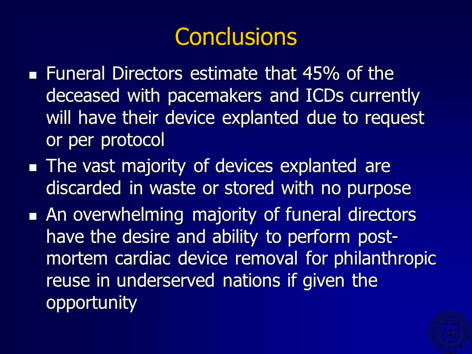 Conclusions Funeral Directors estimate that 45% of the deceased with pacemakers and ICDs currently will have their device explanted due to request or per protocol Funeral Directors estimate that 45% of the deceased with pacemakers and ICDs currently will have their device explanted due to request or per protocol The vast majority of devices explanted are discarded in waste or stored with no purpose The vast majority of devices explanted are discarded in waste or stored with no purpose An overwhelming majority of funeral directors have the desire and ability to perform post- mortem cardiac device removal for philanthropic reuse in underserved nations if given the opportunity An overwhelming majority of funeral directors have the desire and ability to perform post- mortem cardiac device removal for philanthropic reuse in underserved nations if given the opportunity