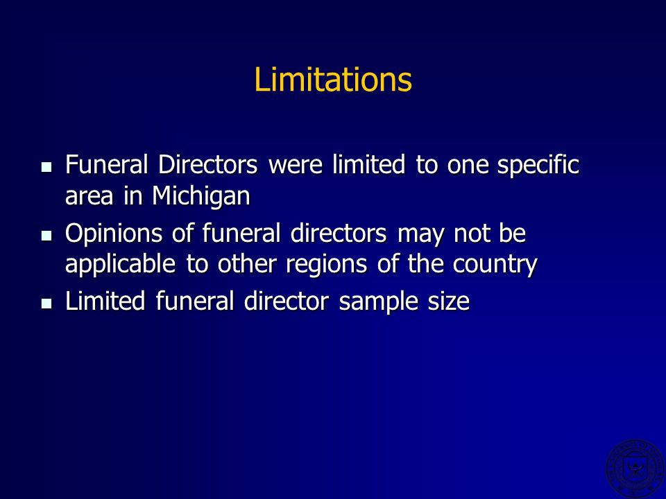 Limitations Funeral Directors were limited to one specific area in Michigan Funeral Directors were limited to one specific area in Michigan Opinions of funeral directors may not be applicable to other regions of the country Opinions of funeral directors may not be applicable to other regions of the country Limited funeral director sample size Limited funeral director sample size