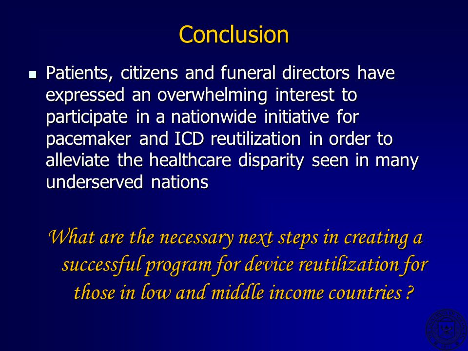 Conclusion Patients, citizens and funeral directors have expressed an overwhelming interest to participate in a nationwide initiative for pacemaker and ICD reutilization in order to alleviate the healthcare disparity seen in many underserved nations Patients, citizens and funeral directors have expressed an overwhelming interest to participate in a nationwide initiative for pacemaker and ICD reutilization in order to alleviate the healthcare disparity seen in many underserved nations What are the necessary next steps in creating a successful program for device reutilization for those in low and middle income countries