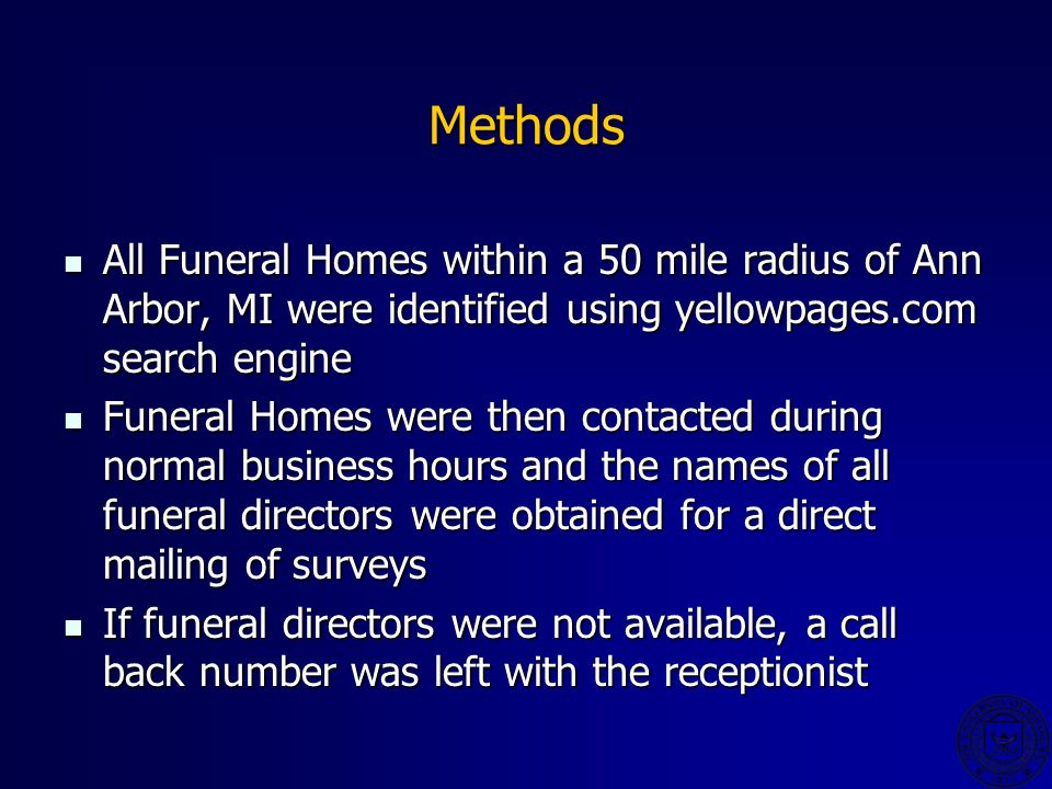 Methods All Funeral Homes within a 50 mile radius of Ann Arbor, MI were identified using yellowpages.com search engine All Funeral Homes within a 50 mile radius of Ann Arbor, MI were identified using yellowpages.com search engine Funeral Homes were then contacted during normal business hours and the names of all funeral directors were obtained for a direct mailing of surveys Funeral Homes were then contacted during normal business hours and the names of all funeral directors were obtained for a direct mailing of surveys If funeral directors were not available, a call back number was left with the receptionist If funeral directors were not available, a call back number was left with the receptionist