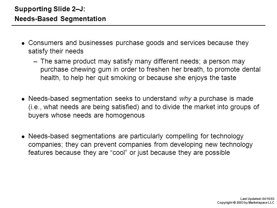 Last Updated: 04/10/03 Copyright  2003 by Marketspace LLC Supporting Slide 2–J: Needs-Based Segmentation Consumers and businesses purchase goods and services because they satisfy their needs –The same product may satisfy many different needs; a person may purchase chewing gum in order to freshen her breath, to promote dental health, to help her quit smoking or because she enjoys the taste Needs-based segmentation seeks to understand why a purchase is made (i.e., what needs are being satisfied) and to divide the market into groups of buyers whose needs are homogenous Needs-based segmentations are particularly compelling for technology companies; they can prevent companies from developing new technology features because they are cool or just because they are possible