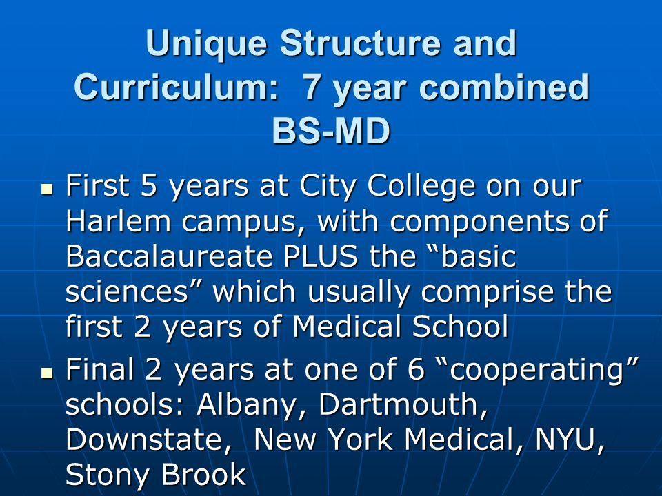 Unique Structure and Curriculum: 7 year combined BS-MD First 5 years at City College on our Harlem campus, with components of Baccalaureate PLUS the ""