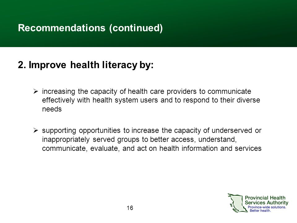 16 Recommendations (continued) 2. Improve health literacy by:  increasing the capacity of health care providers to communicate effectively with healt