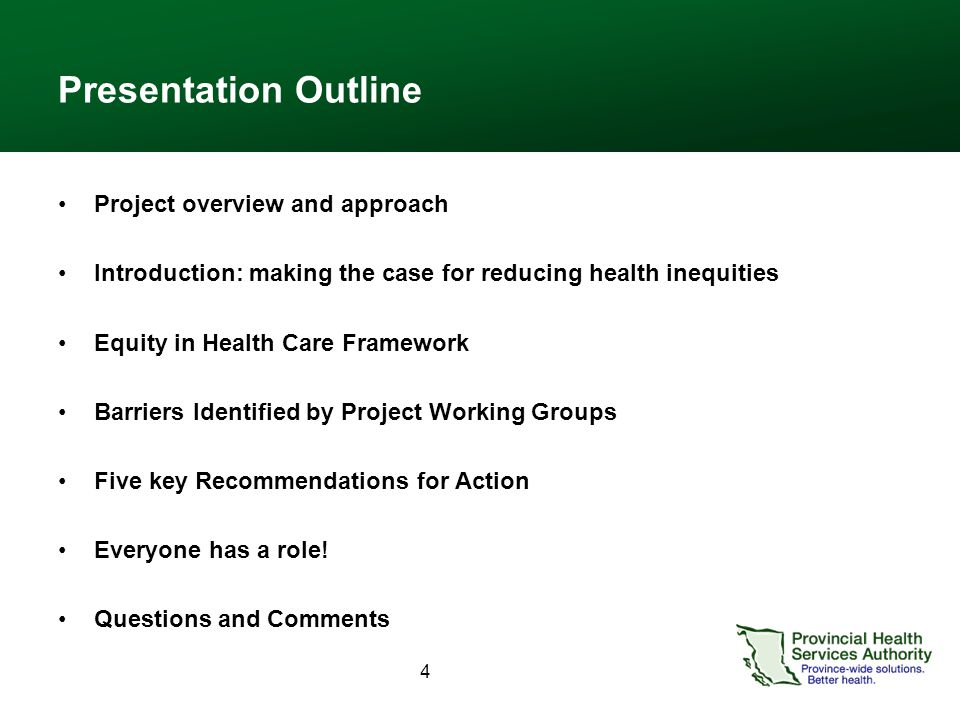 4 Presentation Outline Project overview and approach Introduction: making the case for reducing health inequities Equity in Health Care Framework Barriers Identified by Project Working Groups Five key Recommendations for Action Everyone has a role.