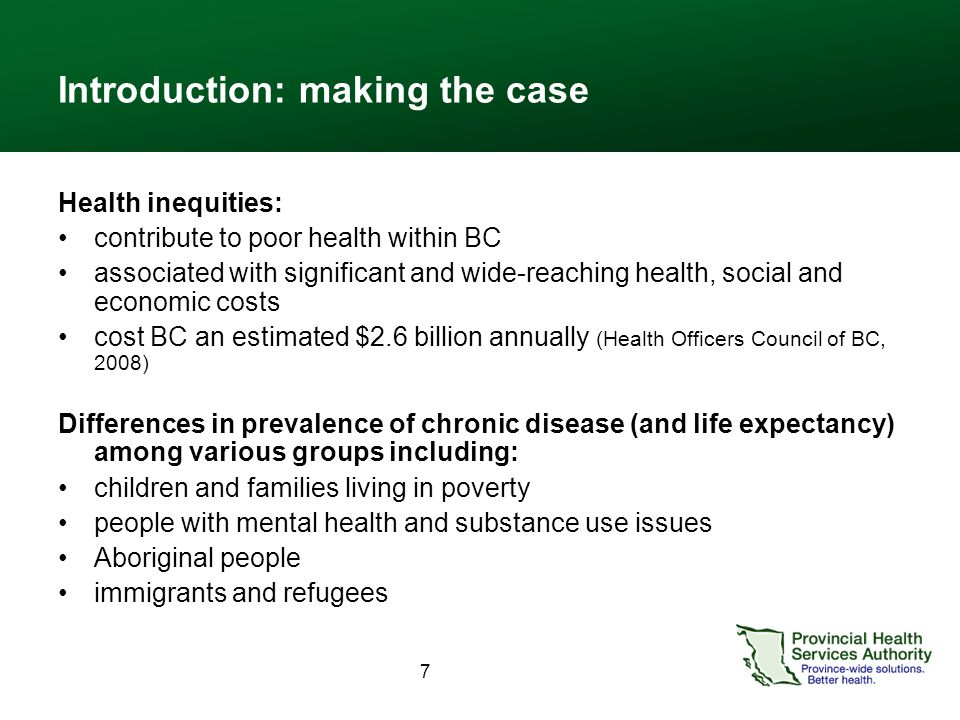 7 Introduction: making the case Health inequities: contribute to poor health within BC associated with significant and wide-reaching health, social an