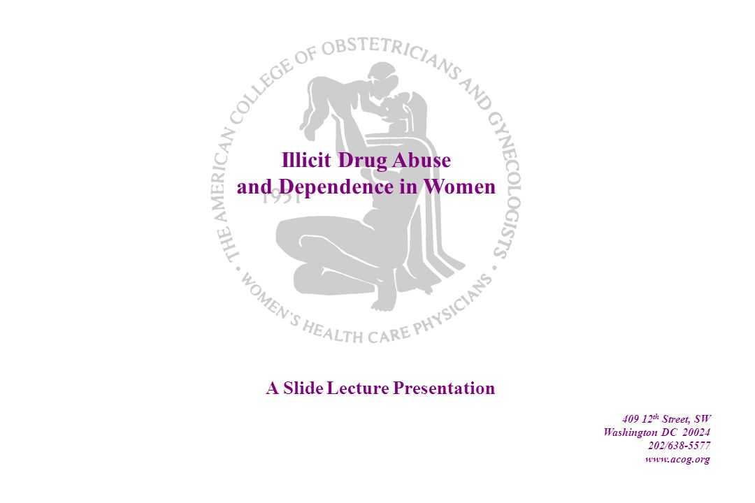 Illicit Drug Abuse and Dependence in Women A Slide Lecture Presentation 409 12 th Street, SW Washington DC 20024 202/638-5577 www.acog.org