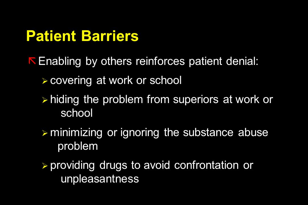 Patient Barriers ãEnabling by others reinforces patient denial:  covering at work or school  hiding the problem from superiors at work or school  minimizing or ignoring the substance abuse problem  providing drugs to avoid confrontation or unpleasantness