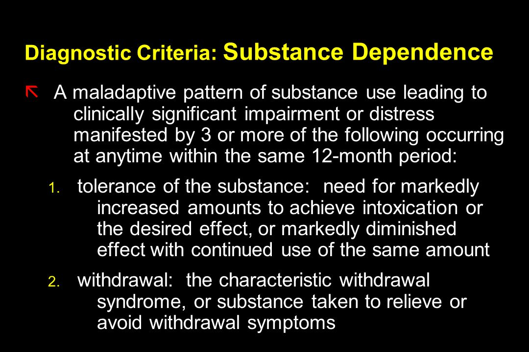 Diagnostic Criteria: Substance Dependence ãA maladaptive pattern of substance use leading to clinically significant impairment or distress manifested by 3 or more of the following occurring at anytime within the same 12-month period: 1.