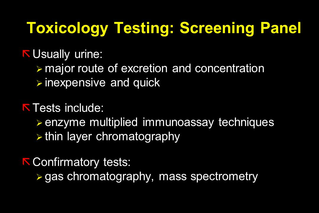 Toxicology Testing: Screening Panel ãUsually urine:  major route of excretion and concentration  inexpensive and quick ãTests include:  enzyme multiplied immunoassay techniques  thin layer chromatography ãConfirmatory tests:  gas chromatography, mass spectrometry