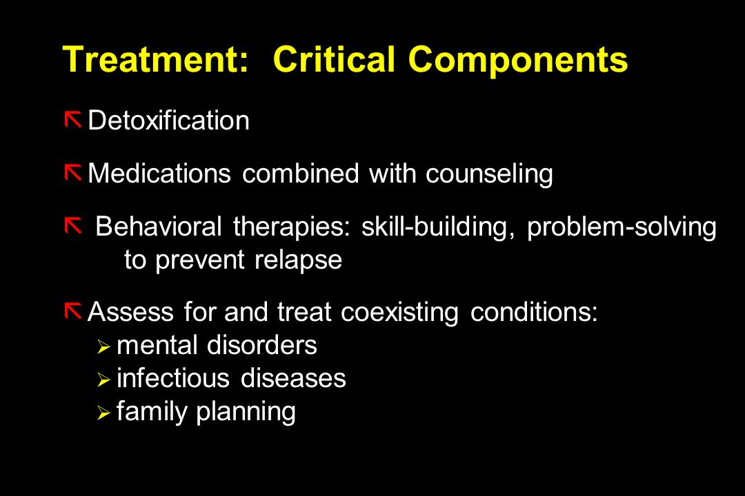 Treatment: Critical Components ãDetoxification ãMedications combined with counseling ã Behavioral therapies: skill-building, problem-solving to prevent relapse ãAssess for and treat coexisting conditions:  mental disorders  infectious diseases  family planning