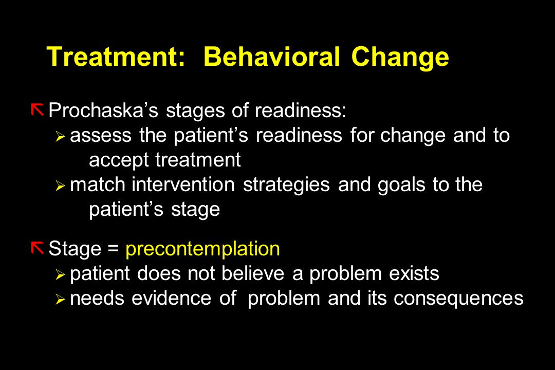 Treatment: Behavioral Change ãProchaska's stages of readiness:  assess the patient's readiness for change and to accept treatment  match intervention strategies and goals to the patient's stage ãStage = precontemplation  patient does not believe a problem exists  needs evidence of problem and its consequences