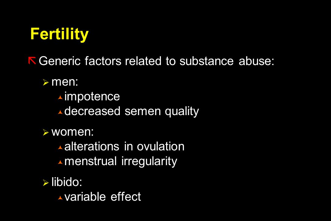 Fertility ãGeneric factors related to substance abuse:  men:  impotence  decreased semen quality  women:  alterations in ovulation  menstrual irregularity  libido:  variable effect