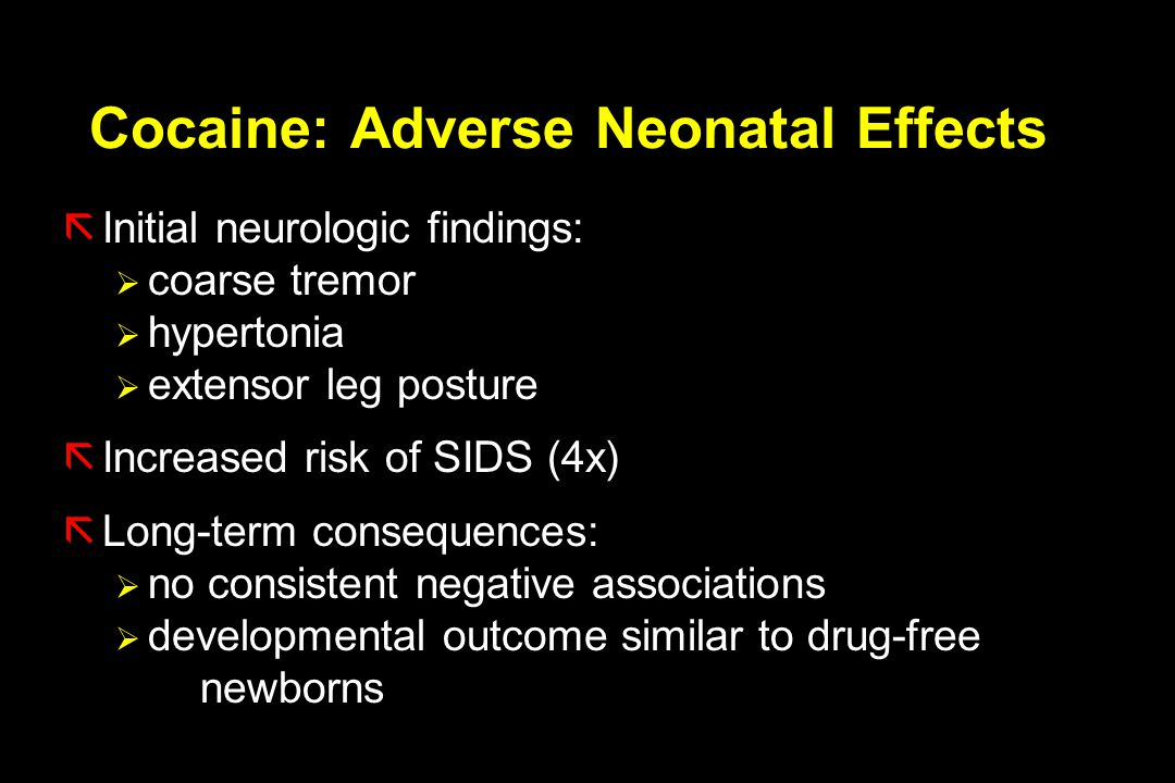 Cocaine: Adverse Neonatal Effects ãInitial neurologic findings:  coarse tremor  hypertonia  extensor leg posture ãIncreased risk of SIDS (4x) ãLong-term consequences:  no consistent negative associations  developmental outcome similar to drug-free newborns