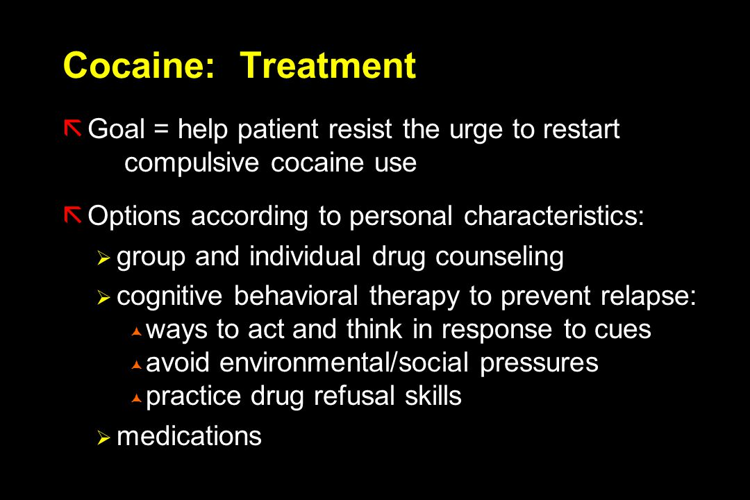 Cocaine: Treatment ãGoal = help patient resist the urge to restart compulsive cocaine use ãOptions according to personal characteristics:  group and individual drug counseling  cognitive behavioral therapy to prevent relapse:  ways to act and think in response to cues  avoid environmental/social pressures  practice drug refusal skills  medications