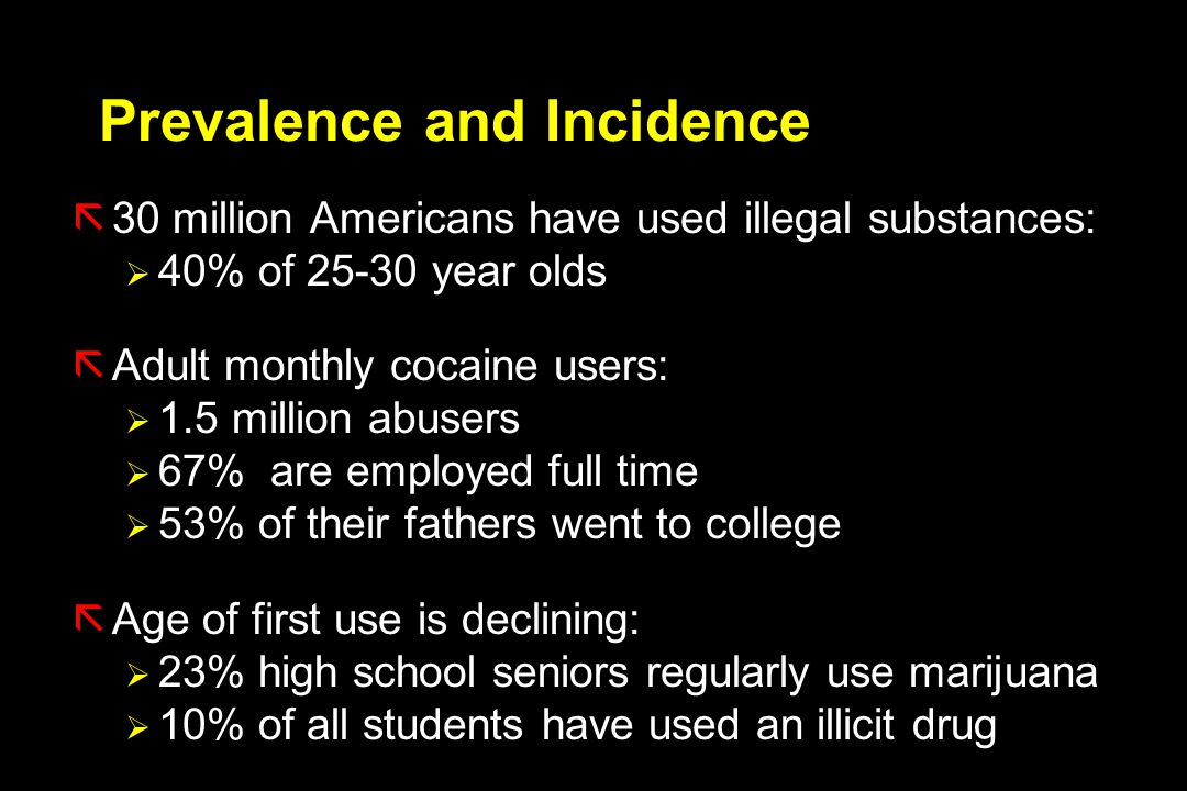Prevalence and Incidence ã30 million Americans have used illegal substances:  40% of 25-30 year olds ãAdult monthly cocaine users:  1.5 million abusers  67% are employed full time  53% of their fathers went to college ãAge of first use is declining:  23% high school seniors regularly use marijuana  10% of all students have used an illicit drug