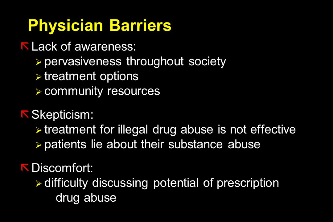 Physician Barriers ãLack of awareness:  pervasiveness throughout society  treatment options  community resources ãSkepticism:  treatment for illegal drug abuse is not effective  patients lie about their substance abuse ãDiscomfort:  difficulty discussing potential of prescription drug abuse