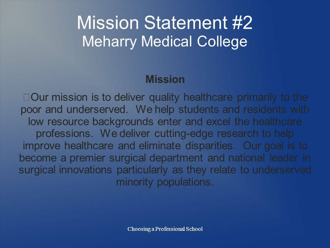 Choosing a Professional School Mission Statement #2 Meharry Medical College Mission Our mission is to deliver quality healthcare primarily to the poor and underserved.