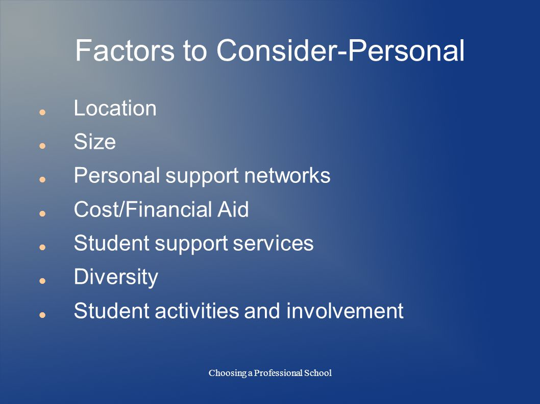 Choosing a Professional School Factors to Consider-Personal Location Size Personal support networks Cost/Financial Aid Student support services Diversity Student activities and involvement