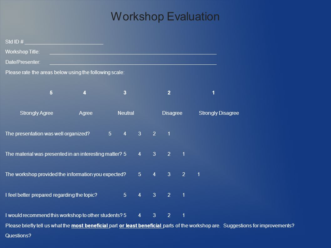Workshop Evaluation Std ID # ____________________________ Workshop Title:____________________________________________________________ Date/Presenter:____________________________________________________________ Please rate the areas below using the following scale: 5 4321 Strongly Agree Agree Neutral Disagree Strongly Disagree The presentation was well organized 54321 The material was presented in an interesting matter 54321 The workshop provided the information you expected 54321 I feel better prepared regarding the topic 54321 I would recommend this workshop to other students 54321 Please briefly tell us what the most beneficial part or least beneficial parts of the workshop are.