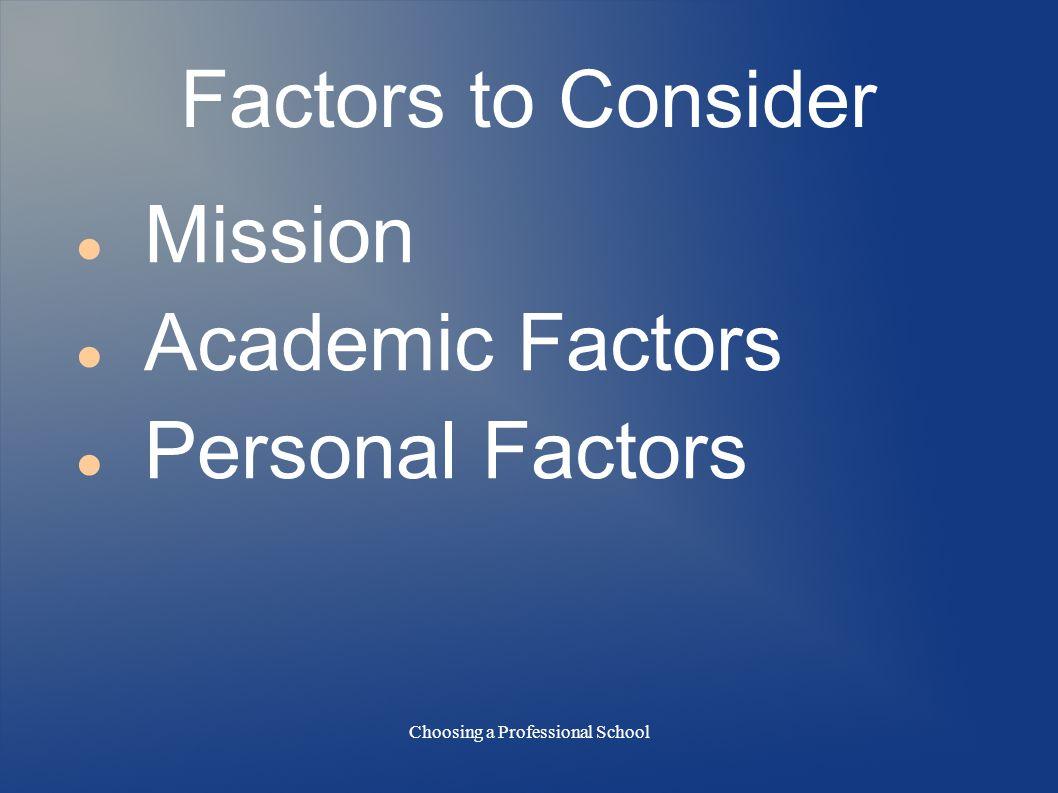 Choosing a Professional School Factors to Consider Mission Academic Factors Personal Factors