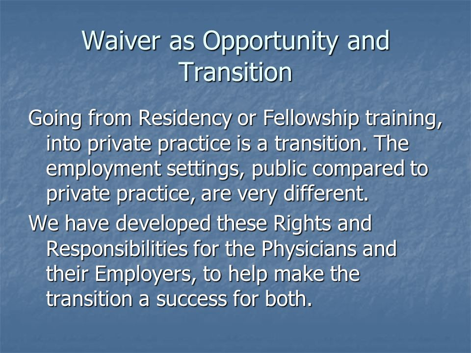 Waiver as Opportunity and Transition Going from Residency or Fellowship training, into private practice is a transition.