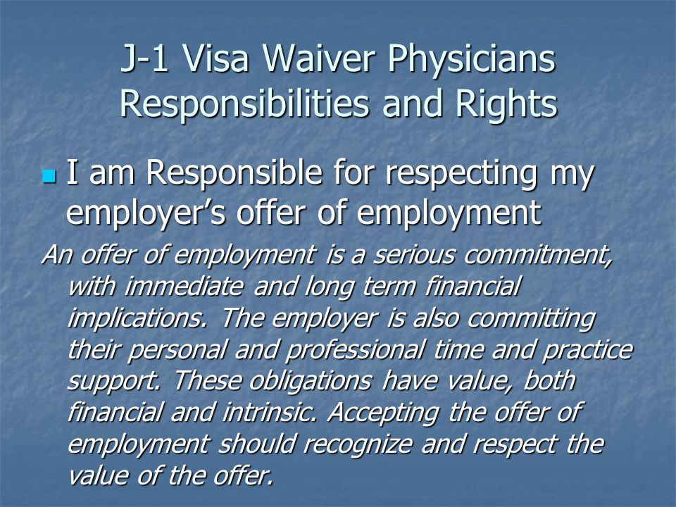 J-1 Visa Waiver Physicians Responsibilities and Rights I am Responsible for respecting my employer's offer of employment I am Responsible for respecting my employer's offer of employment An offer of employment is a serious commitment, with immediate and long term financial implications.