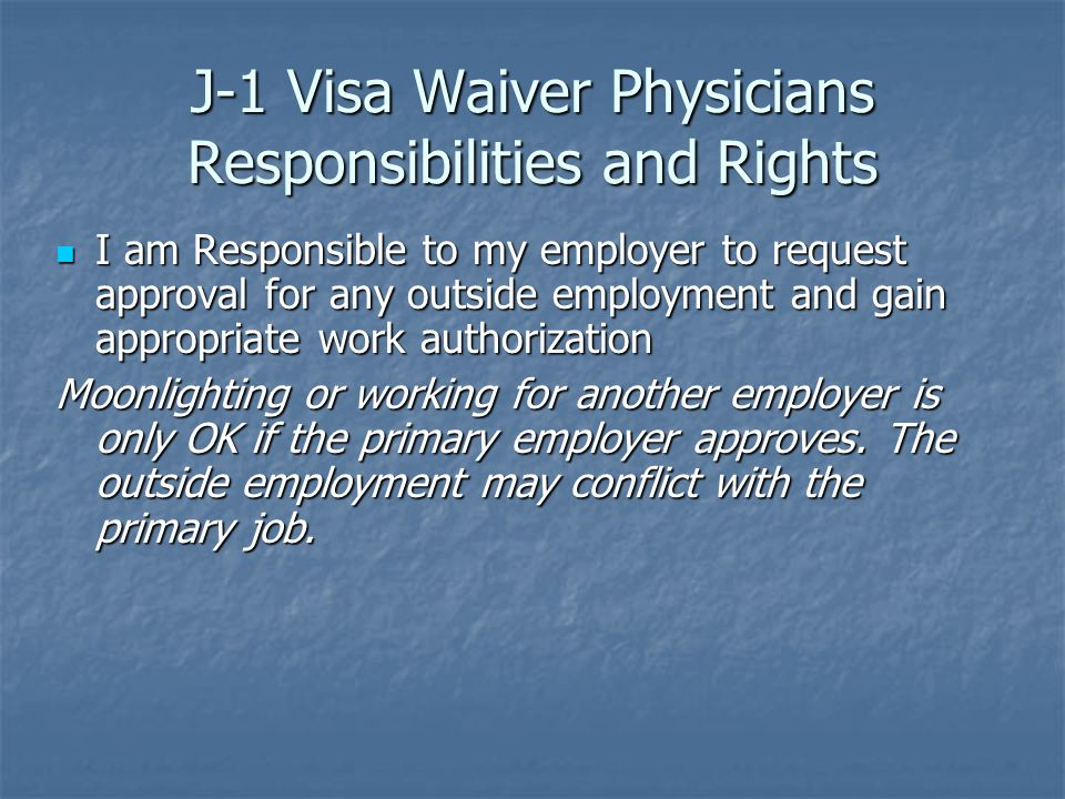 J-1 Visa Waiver Physicians Responsibilities and Rights I am Responsible to my employer to request approval for any outside employment and gain appropriate work authorization I am Responsible to my employer to request approval for any outside employment and gain appropriate work authorization Moonlighting or working for another employer is only OK if the primary employer approves.