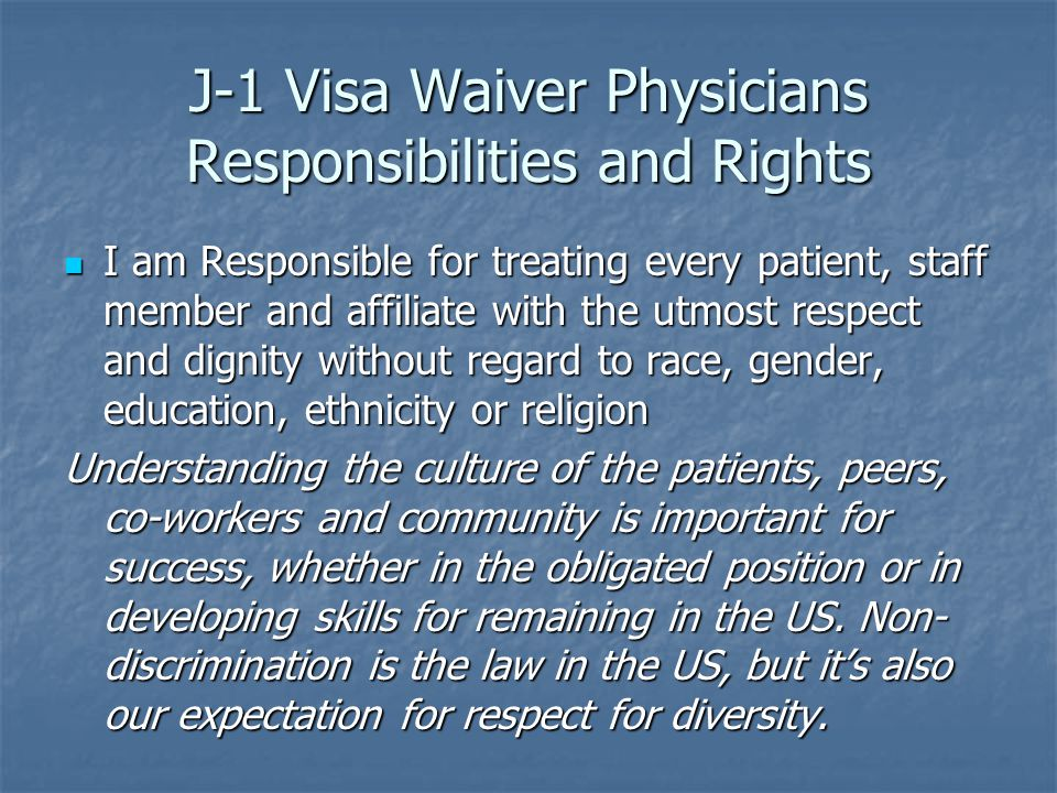 J-1 Visa Waiver Physicians Responsibilities and Rights I am Responsible for treating every patient, staff member and affiliate with the utmost respect and dignity without regard to race, gender, education, ethnicity or religion I am Responsible for treating every patient, staff member and affiliate with the utmost respect and dignity without regard to race, gender, education, ethnicity or religion Understanding the culture of the patients, peers, co-workers and community is important for success, whether in the obligated position or in developing skills for remaining in the US.