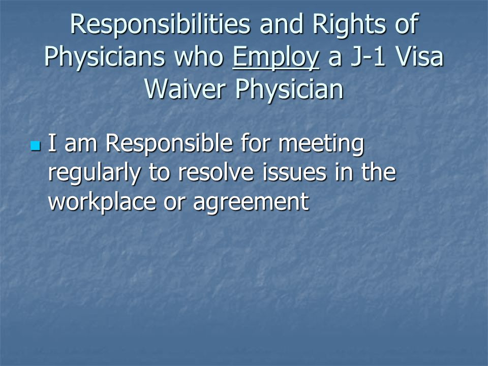 Responsibilities and Rights of Physicians who Employ a J-1 Visa Waiver Physician I am Responsible for meeting regularly to resolve issues in the workplace or agreement I am Responsible for meeting regularly to resolve issues in the workplace or agreement