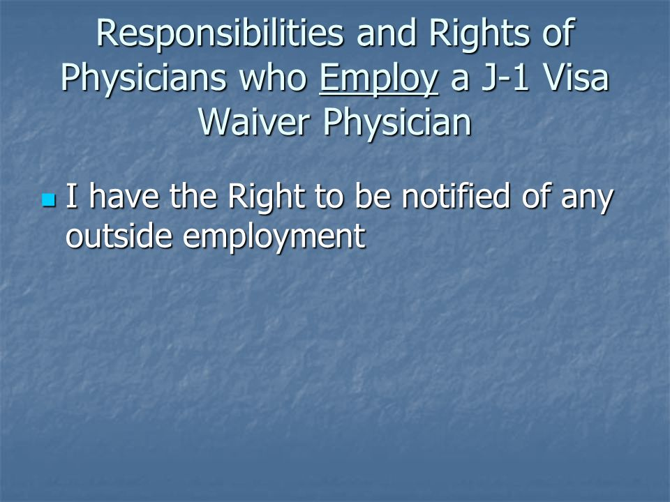 Responsibilities and Rights of Physicians who Employ a J-1 Visa Waiver Physician I have the Right to be notified of any outside employment I have the Right to be notified of any outside employment