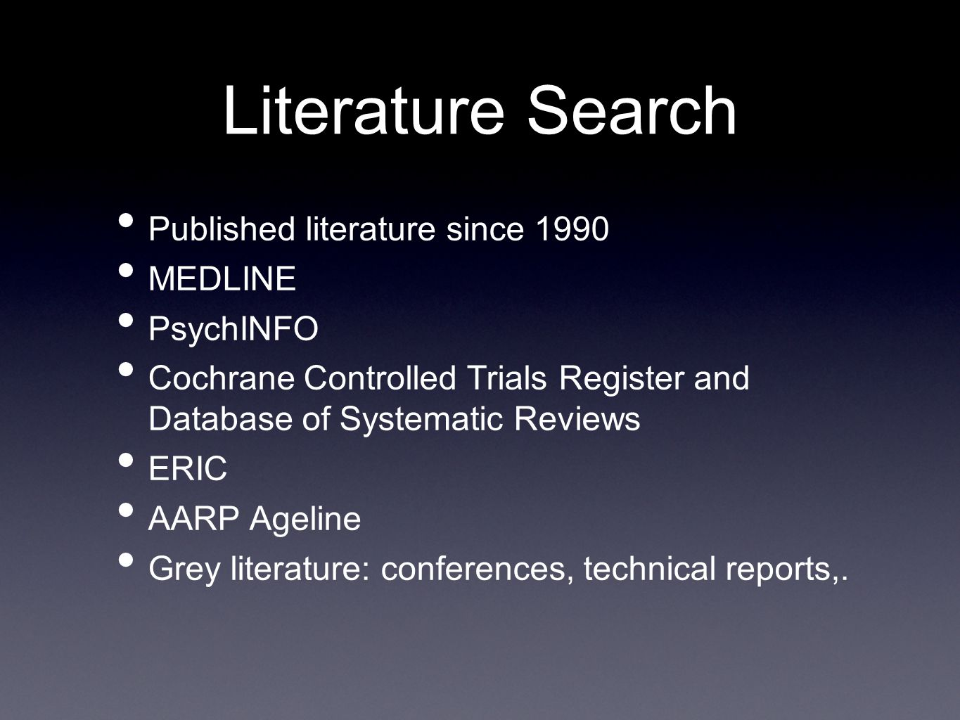 Published literature since 1990 MEDLINE PsychINFO Cochrane Controlled Trials Register and Database of Systematic Reviews ERIC AARP Ageline Grey literature: conferences, technical reports,.