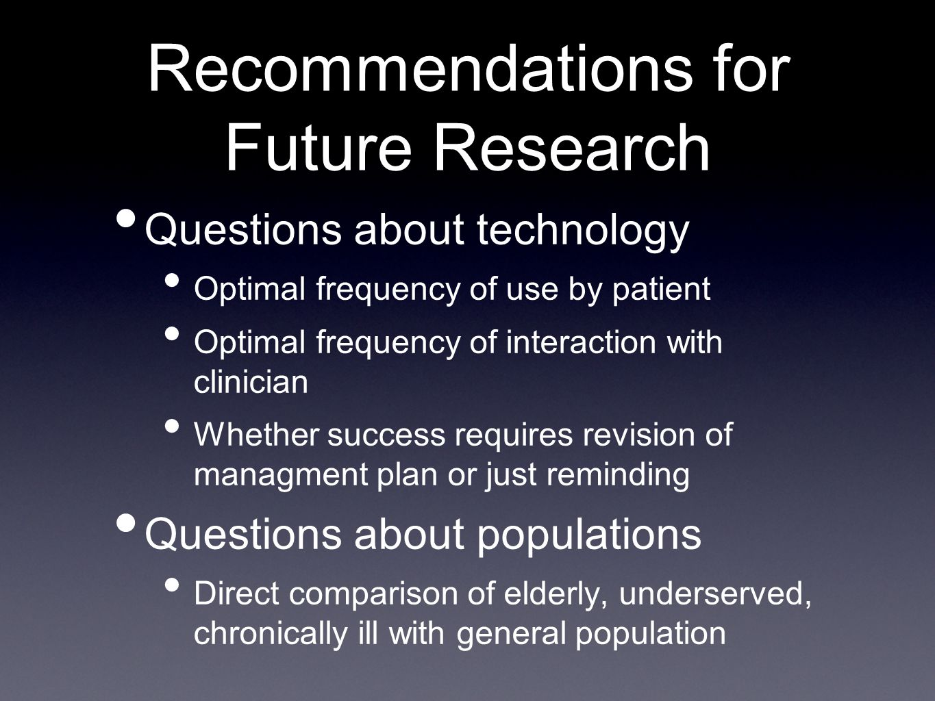 Questions about technology Optimal frequency of use by patient Optimal frequency of interaction with clinician Whether success requires revision of managment plan or just reminding Questions about populations Direct comparison of elderly, underserved, chronically ill with general population Recommendations for Future Research