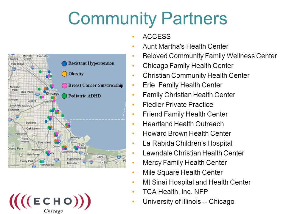 Community Partners ACCESS Aunt Martha s Health Center Beloved Community Family Wellness Center Chicago Family Health Center Christian Community Health Center Erie Family Health Center Family Christian Health Center Fiedler Private Practice Friend Family Health Center Heartland Health Outreach Howard Brown Health Center La Rabida Children s Hospital Lawndale Christian Health Center Mercy Family Health Center Mile Square Health Center Mt Sinai Hospital and Health Center TCA Health, Inc.