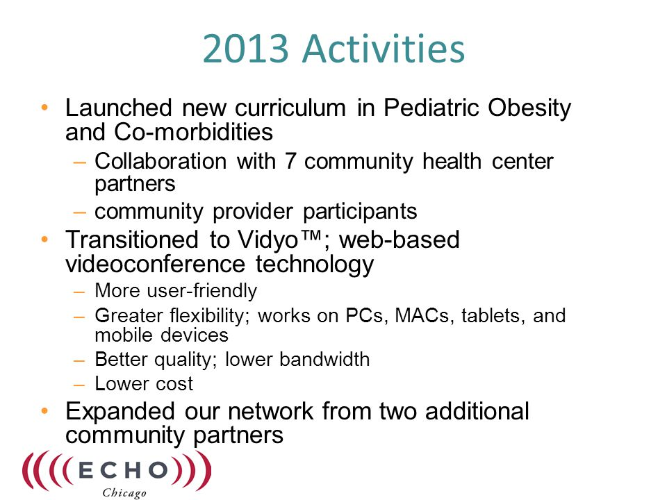 2013 Activities Launched new curriculum in Pediatric Obesity and Co-morbidities –Collaboration with 7 community health center partners –community provider participants Transitioned to Vidyo™; web-based videoconference technology –More user-friendly –Greater flexibility; works on PCs, MACs, tablets, and mobile devices –Better quality; lower bandwidth –Lower cost Expanded our network from two additional community partners