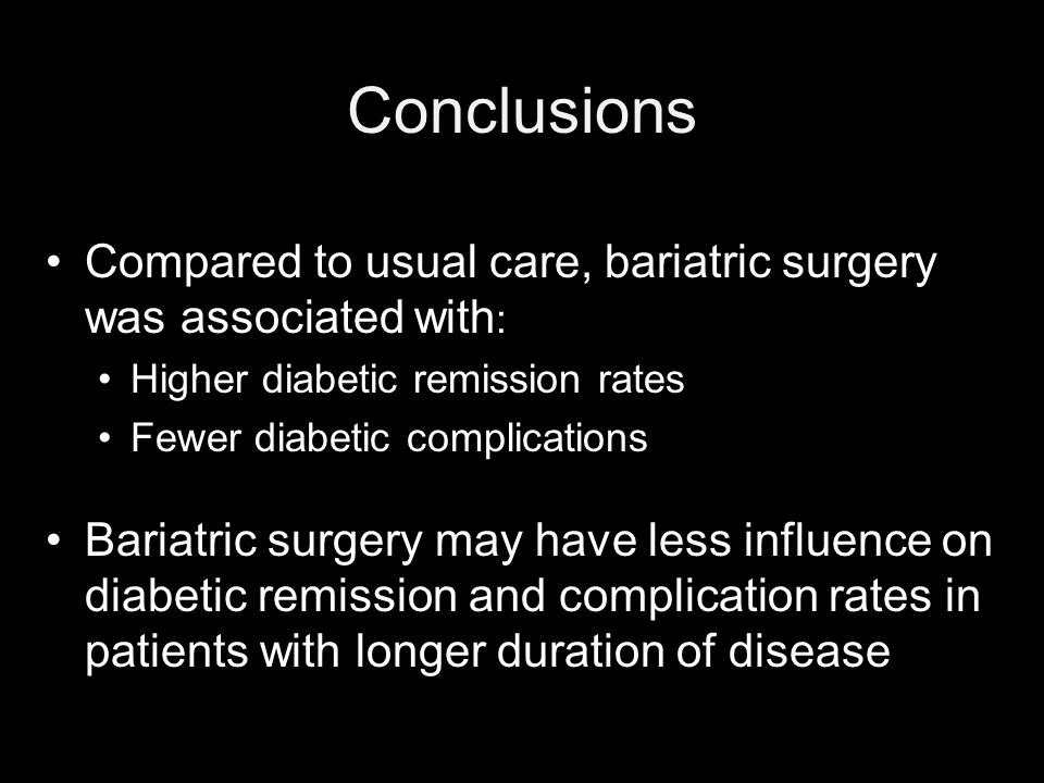 Conclusions Compared to usual care, bariatric surgery was associated with : Higher diabetic remission rates Fewer diabetic complications Bariatric surgery may have less influence on diabetic remission and complication rates in patients with longer duration of disease