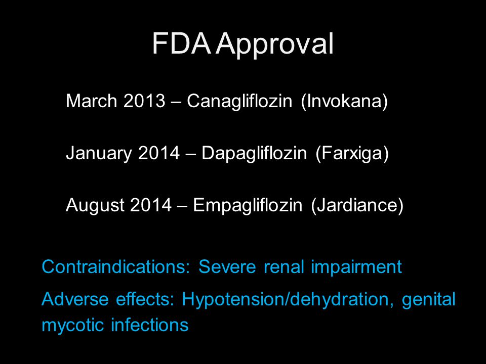 FDA Approval March 2013 – Canagliflozin (Invokana) January 2014 – Dapagliflozin (Farxiga) August 2014 – Empagliflozin (Jardiance) Contraindications: Severe renal impairment Adverse effects: Hypotension/dehydration, genital mycotic infections