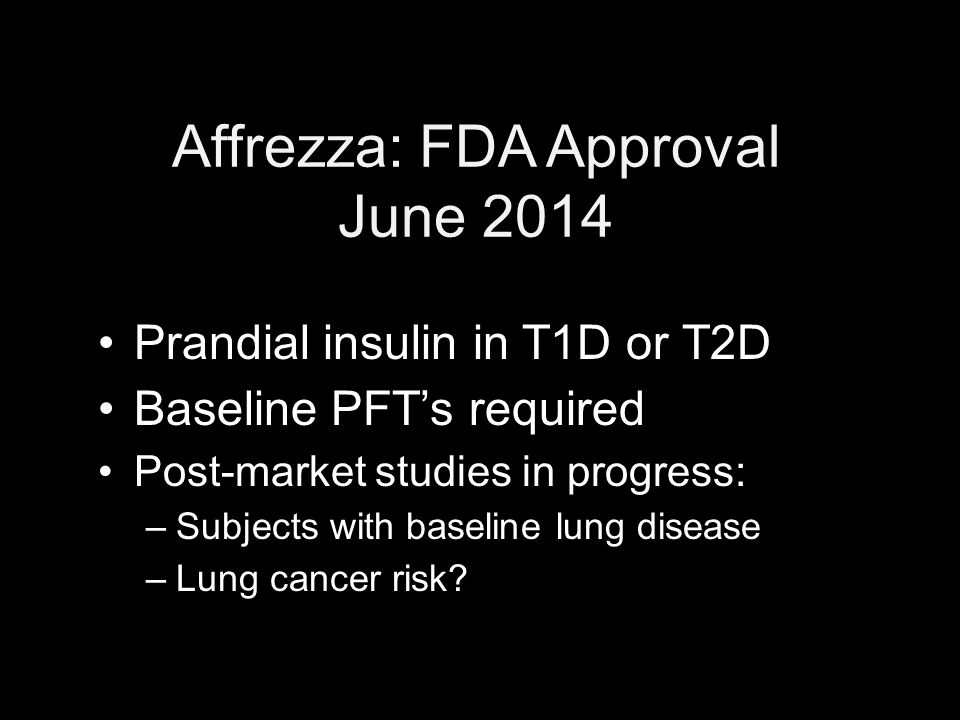 Affrezza: FDA Approval June 2014 Prandial insulin in T1D or T2D Baseline PFT's required Post-market studies in progress: –Subjects with baseline lung