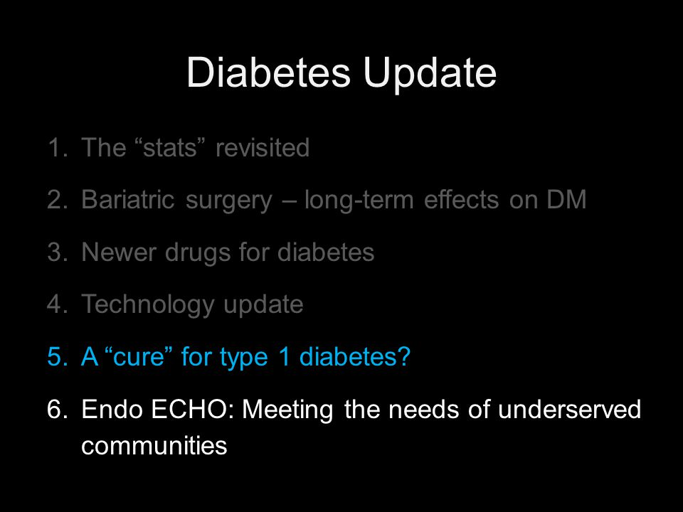 "Diabetes Update 1.The ""stats"" revisited 2.Bariatric surgery – long-term effects on DM 3.Newer drugs for diabetes 4.Technology update 5.A ""cure"" for ty"