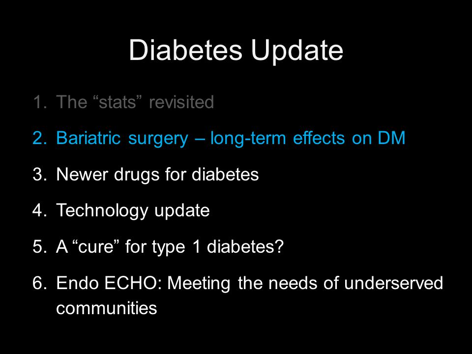 Diabetes Update 1.The stats revisited 2.Bariatric surgery – long-term effects on DM 3.Newer drugs for diabetes 4.Technology update 5.A cure for type 1 diabetes.