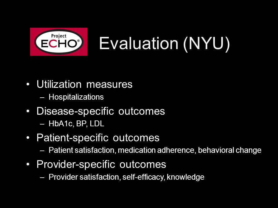 Evaluation (NYU) Utilization measures –Hospitalizations Disease-specific outcomes –HbA1c, BP, LDL Patient-specific outcomes –Patient satisfaction, medication adherence, behavioral change Provider-specific outcomes –Provider satisfaction, self-efficacy, knowledge
