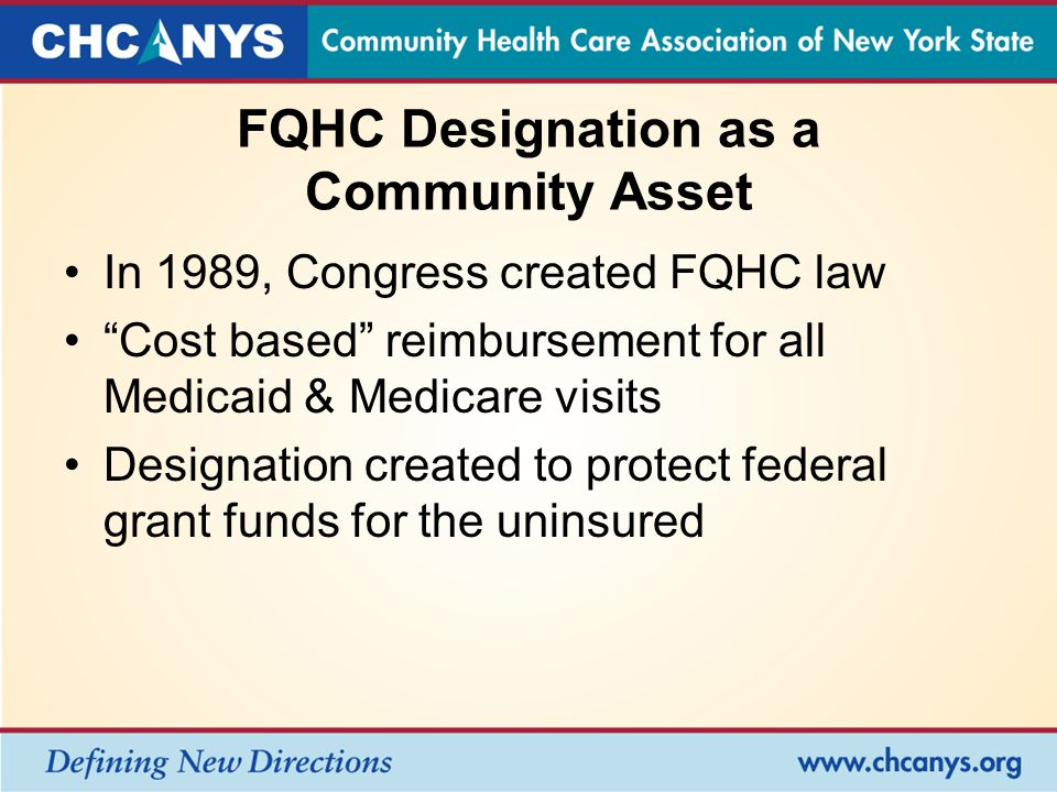 FQHC Designation as a Community Asset In 1989, Congress created FQHC law Cost based reimbursement for all Medicaid & Medicare visits Designation created to protect federal grant funds for the uninsured